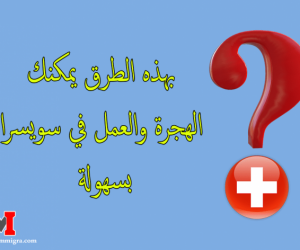 الهجرة الى سويسرا للعمل والحصول على تصريح الإقامة و العمل في سويسرا